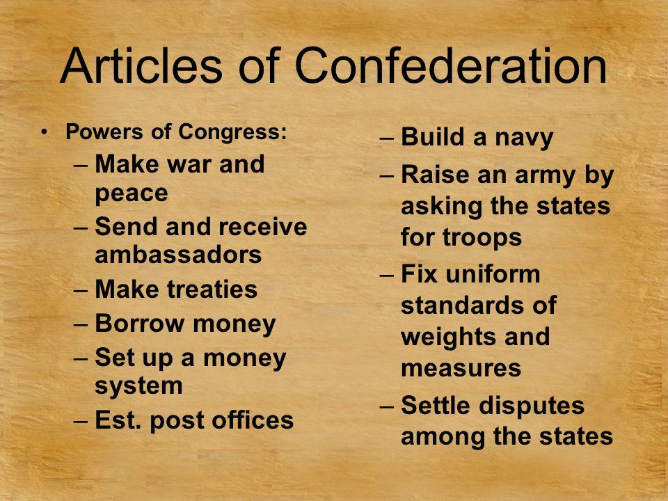 Articles of Confederation Powers of Congress: –Make war and peace –Send and receive ambassadors –Make treaties –Borrow money –Set up a money system –Est.