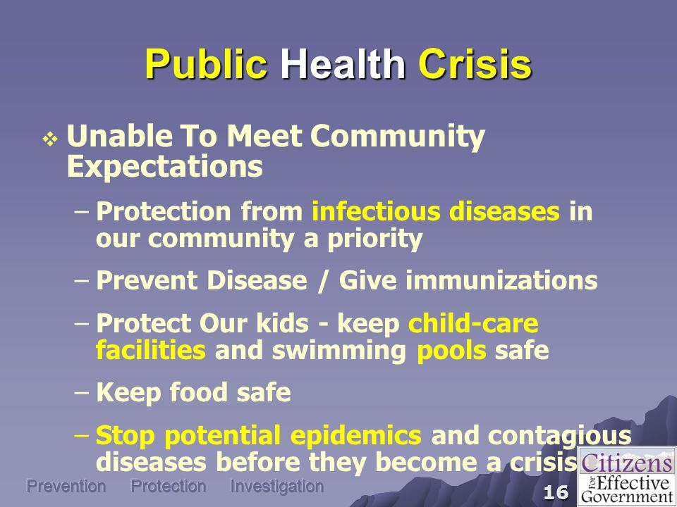 16 Public Health Crisis  Unable To Meet Community Expectations –Protection from infectious diseases in our community a priority –Prevent Disease / Give immunizations –Protect Our kids - keep child-care facilities and swimming pools safe –Keep food safe –Stop potential epidemics and contagious diseases before they become a crisis Prevention Protection Investigation