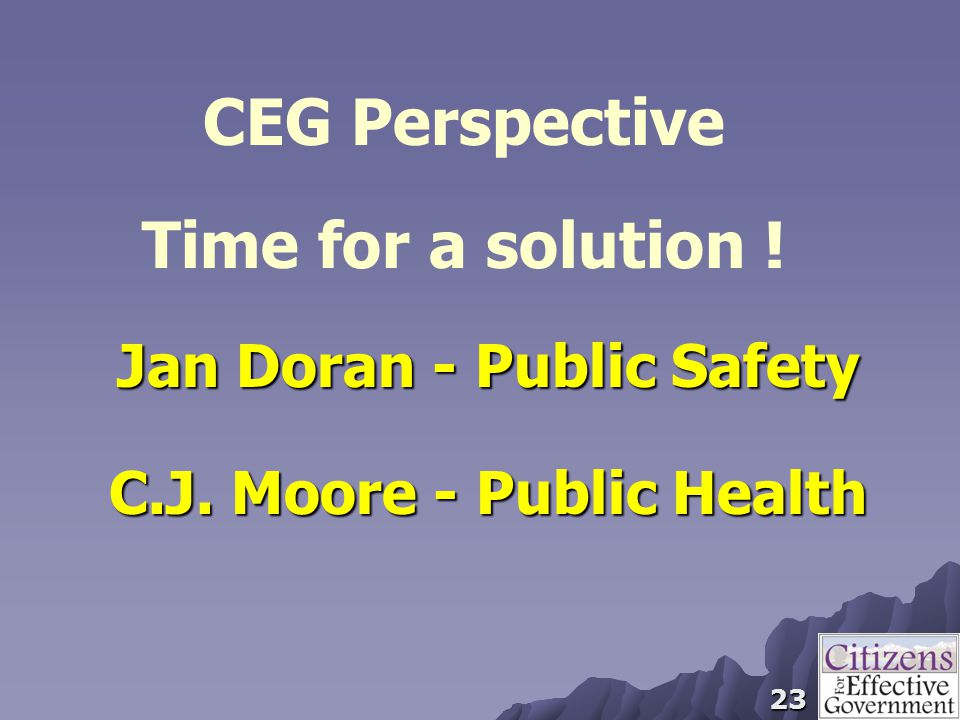 23 CEG Perspective Time for a solution ! Jan Doran - Public Safety C.J. Moore - Public Health