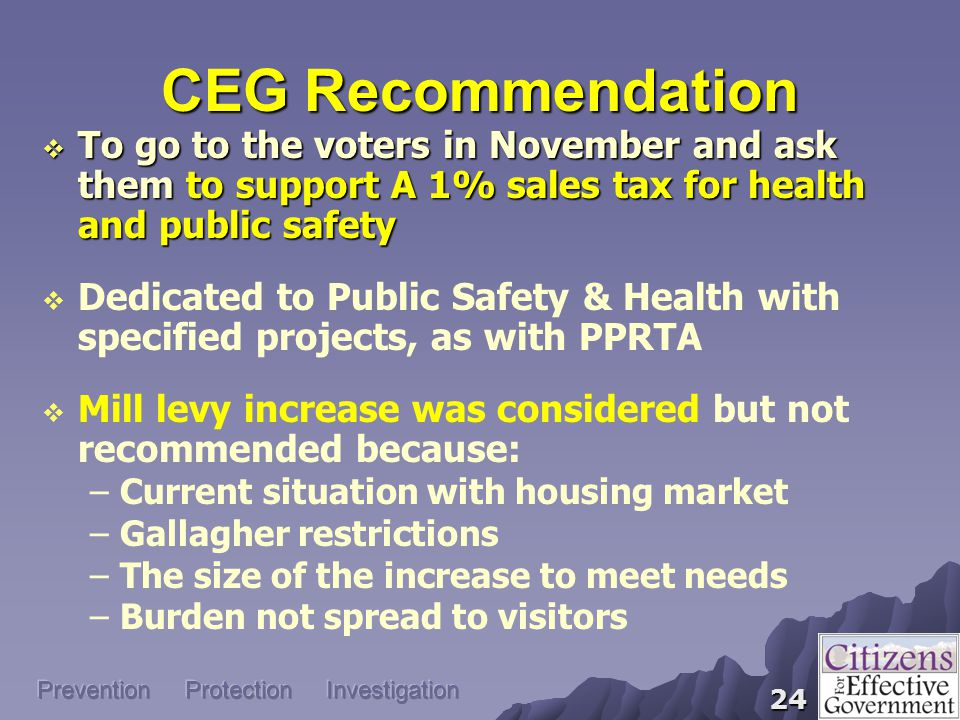 24 Prevention Protection Investigation CEG Recommendation  To go to the voters in November and ask them to support A 1% sales tax for health and public safety  Dedicated to Public Safety & Health with specified projects, as with PPRTA  Mill levy increase was considered but not recommended because: –Current situation with housing market –Gallagher restrictions –The size of the increase to meet needs –Burden not spread to visitors