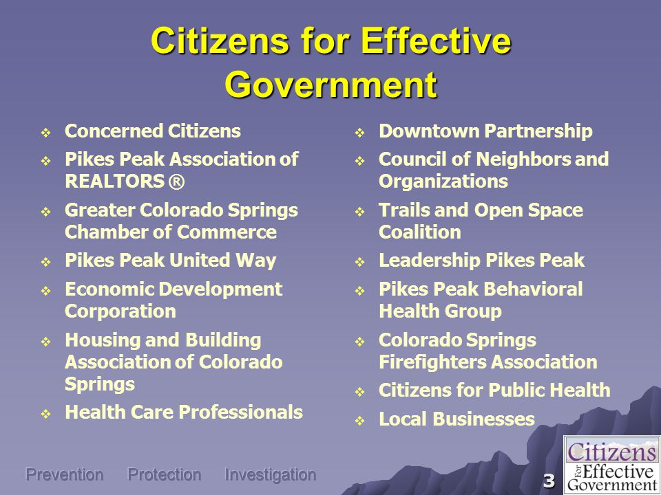 3 Citizens for Effective Government  Concerned Citizens  Pikes Peak Association of REALTORS ®  Greater Colorado Springs Chamber of Commerce  Pikes Peak United Way  Economic Development Corporation  Housing and Building Association of Colorado Springs  Health Care Professionals  Downtown Partnership  Council of Neighbors and Organizations  Trails and Open Space Coalition  Leadership Pikes Peak  Pikes Peak Behavioral Health Group  Colorado Springs Firefighters Association  Citizens for Public Health  Local Businesses