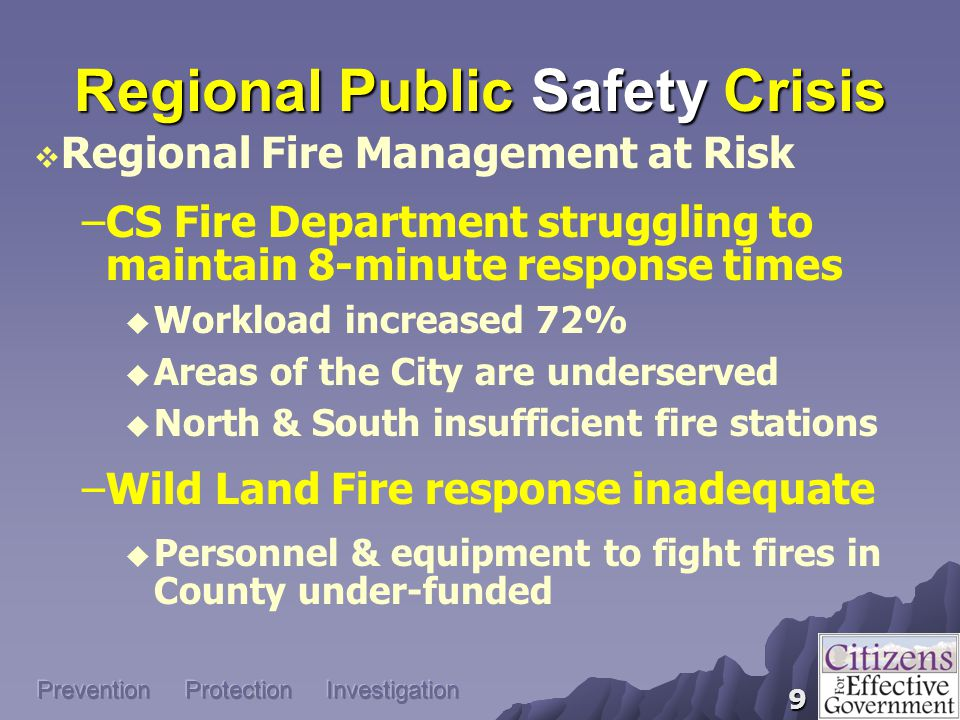 9 Regional Public Safety Crisis  Regional Fire Management at Risk –CS Fire Department struggling to maintain 8-minute response times  Workload increased 72%  Areas of the City are underserved  North & South insufficient fire stations –Wild Land Fire response inadequate  Personnel & equipment to fight fires in County under-funded