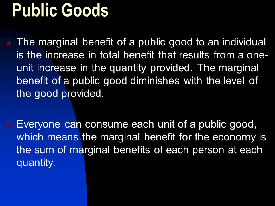 Public Goods The marginal benefit of a public good to an individual is the increase in total benefit that results from a one- unit increase in the qua