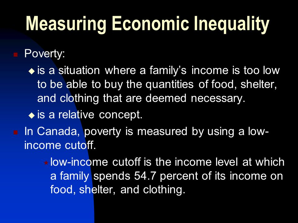 Measuring Economic Inequality Poverty:  is a situation where a family's income is too low to be able to buy the quantities of food, shelter, and clot