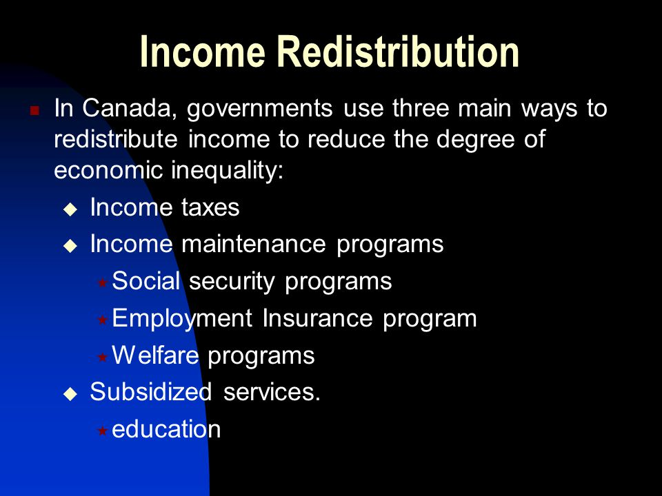 Income Redistribution In Canada, governments use three main ways to redistribute income to reduce the degree of economic inequality:  Income taxes 