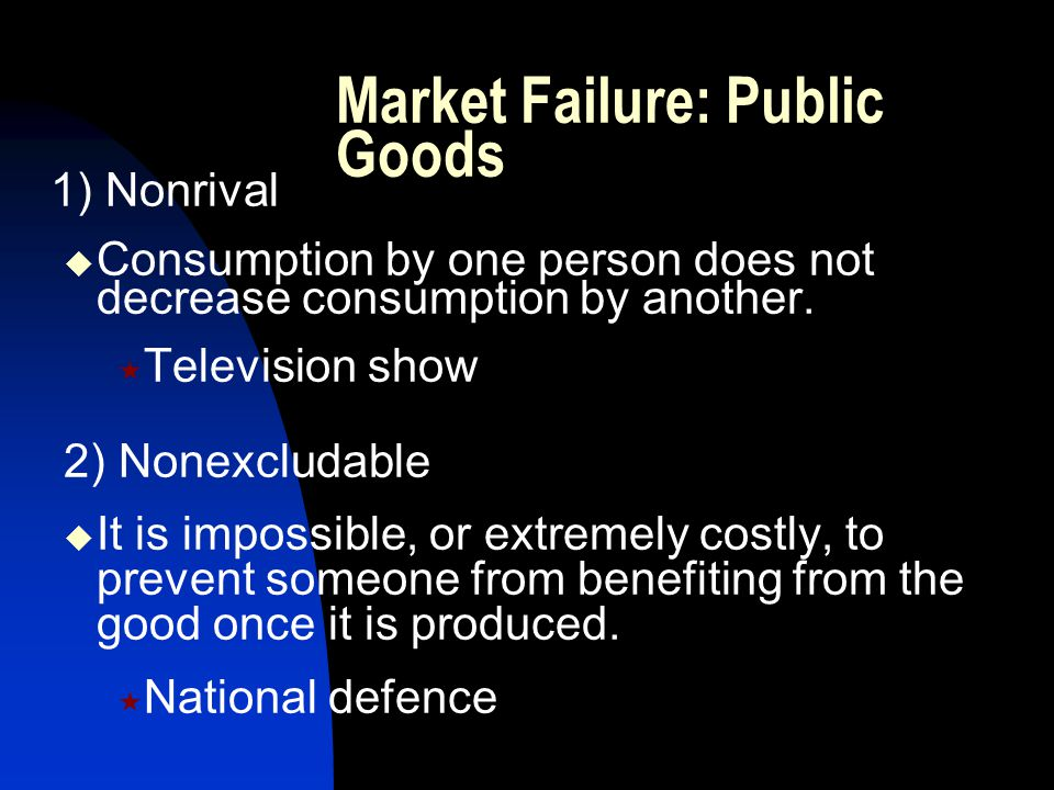 1) Nonrival  Consumption by one person does not decrease consumption by another.  Television show 2) Nonexcludable  It is impossible, or extremely