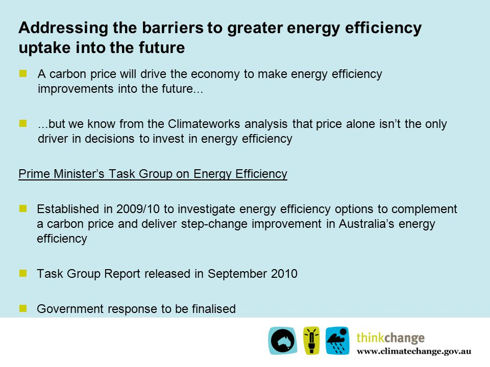 Addressing the barriers to greater energy efficiency uptake into the future A carbon price will drive the economy to make energy efficiency improvements into the future......but we know from the Climateworks analysis that price alone isn't the only driver in decisions to invest in energy efficiency Prime Minister's Task Group on Energy Efficiency Established in 2009/10 to investigate energy efficiency options to complement a carbon price and deliver step-change improvement in Australia's energy efficiency Task Group Report released in September 2010 Government response to be finalised
