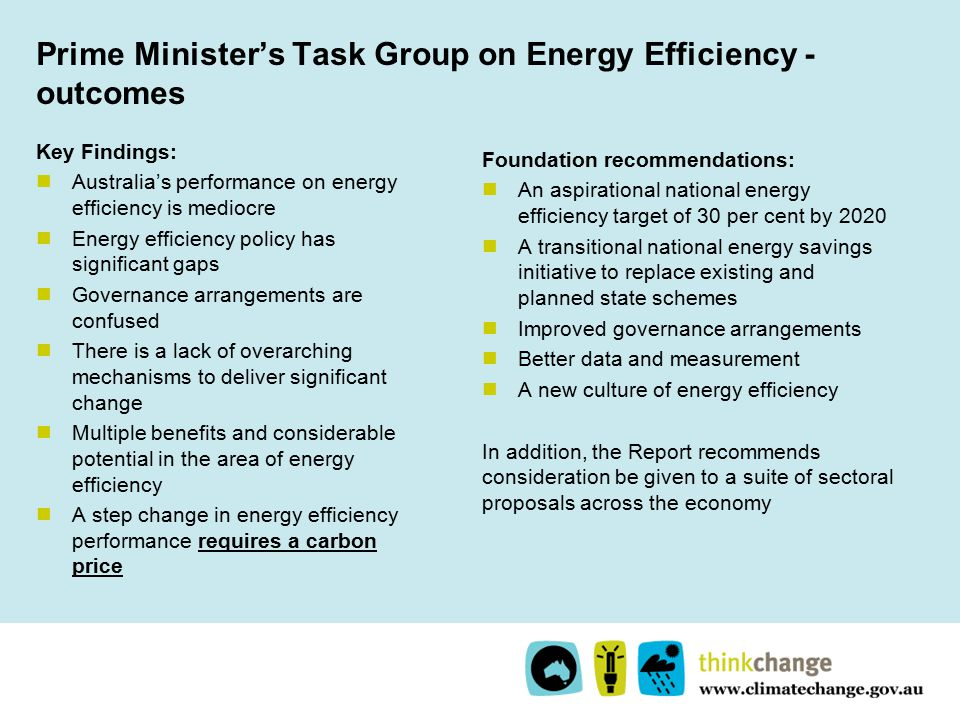 Prime Minister's Task Group on Energy Efficiency - outcomes Key Findings: Australia's performance on energy efficiency is mediocre Energy efficiency policy has significant gaps Governance arrangements are confused There is a lack of overarching mechanisms to deliver significant change Multiple benefits and considerable potential in the area of energy efficiency A step change in energy efficiency performance requires a carbon price Foundation recommendations: An aspirational national energy efficiency target of 30 per cent by 2020 A transitional national energy savings initiative to replace existing and planned state schemes Improved governance arrangements Better data and measurement A new culture of energy efficiency In addition, the Report recommends consideration be given to a suite of sectoral proposals across the economy