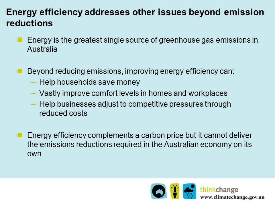 Energy efficiency addresses other issues beyond emission reductions Energy is the greatest single source of greenhouse gas emissions in Australia Beyond reducing emissions, improving energy efficiency can: ─ Help households save money ─ Vastly improve comfort levels in homes and workplaces ─ Help businesses adjust to competitive pressures through reduced costs Energy efficiency complements a carbon price but it cannot deliver the emissions reductions required in the Australian economy on its own