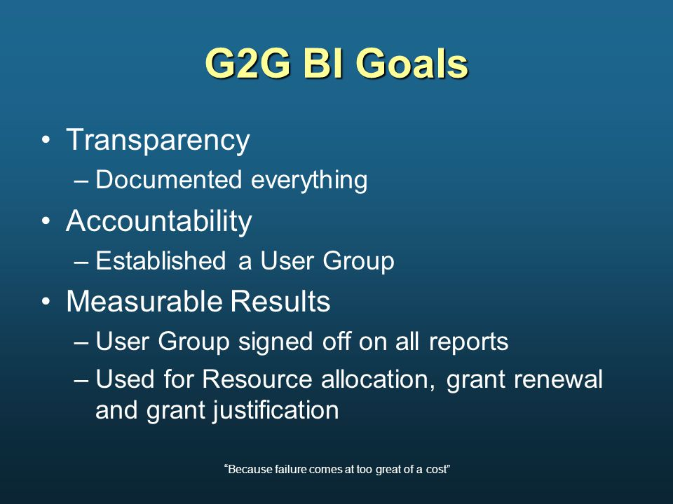 Because failure comes at too great of a cost G2G BI Goals Transparency –Documented everything Accountability –Established a User Group Measurable Results –User Group signed off on all reports –Used for Resource allocation, grant renewal and grant justification