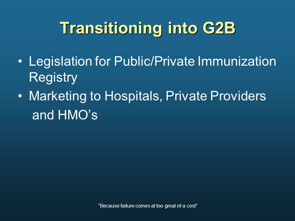Because failure comes at too great of a cost Transitioning into G2B Legislation for Public/Private Immunization Registry Marketing to Hospitals, Private Providers and HMO's