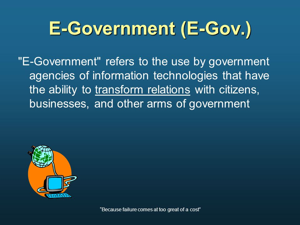 Because failure comes at too great of a cost Type of E-Gov Initiatives G2G – Government to Government G2B – Government to Business G2C – Government to Citizen