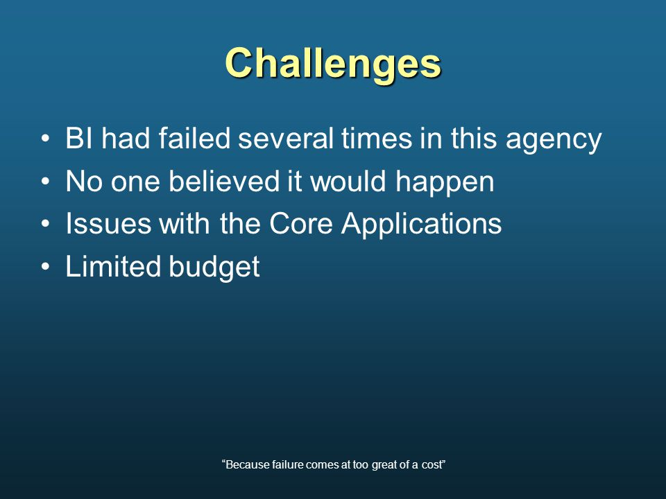 Because failure comes at too great of a cost Challenges BI had failed several times in this agency No one believed it would happen Issues with the Core Applications Limited budget