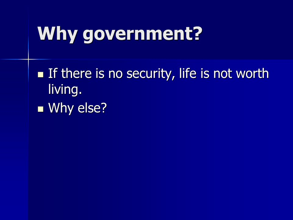 Why government? If there is no security, life is not worth living. If there is no security, life is not worth living. Why else? Why else?