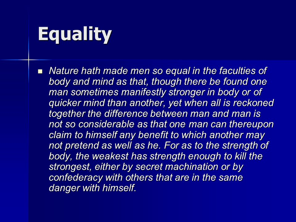 Equality Nature hath made men so equal in the faculties of body and mind as that, though there be found one man sometimes manifestly stronger in body
