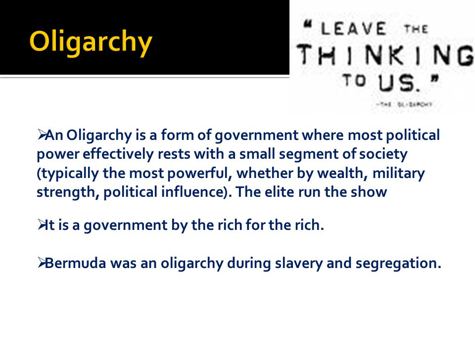  An Oligarchy is a form of government where most political power effectively rests with a small segment of society (typically the most powerful, whether by wealth, military strength, political influence).