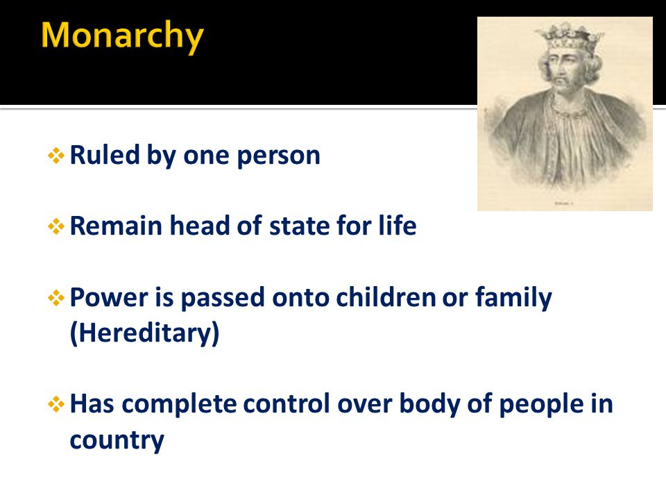  Ruled by one person  Remain head of state for life  Power is passed onto children or family (Hereditary)  Has complete control over body of peopl
