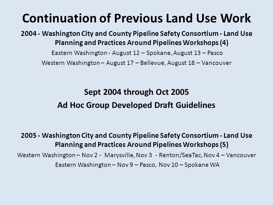 Continuation of Previous Land Use Work 2004 - Washington City and County Pipeline Safety Consortium - Land Use Planning and Practices Around Pipelines Workshops (4) Eastern Washington - August 12 – Spokane, August 13 – Pasco Western Washington – August 17 – Bellevue, August 18 – Vancouver Sept 2004 through Oct 2005 Ad Hoc Group Developed Draft Guidelines 2005 - Washington City and County Pipeline Safety Consortium - Land Use Planning and Practices Around Pipelines Workshops (5) Western Washington – Nov 2 - Marysville, Nov 3 - Renton/SeaTac, Nov 4 – Vancouver Eastern Washington – Nov 9 – Pasco, Nov 10 – Spokane WA