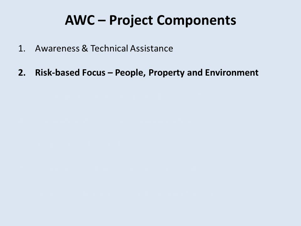 AWC – Project Components 1.Awareness & Technical Assistance 2.Risk-based Focus – People, Property and Environment 3.Continuation of Previous Land Use
