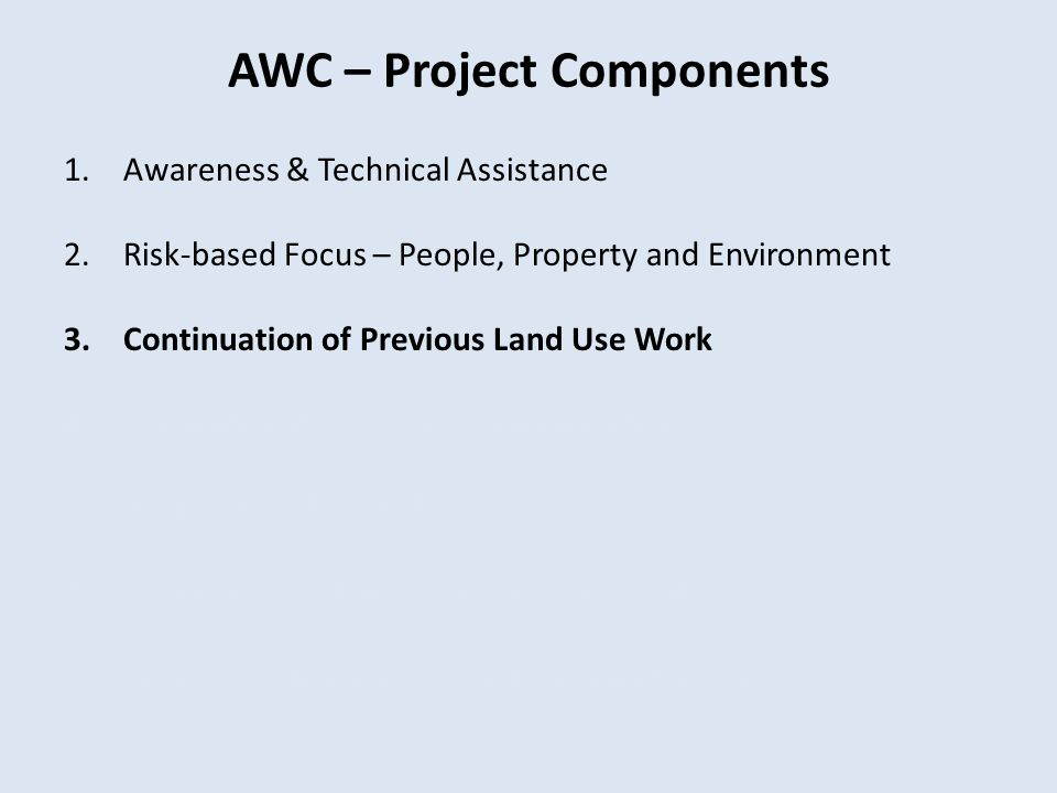 AWC – Project Components 1.Awareness & Technical Assistance 2.Risk-based Focus – People, Property and Environment 3.Continuation of Previous Land Use Work 4.Commitment to Open Communication 5.Project Timeline/Milestones 6.Evaluation and Dissemination of Results 7.Project Replication Beyond Washington State
