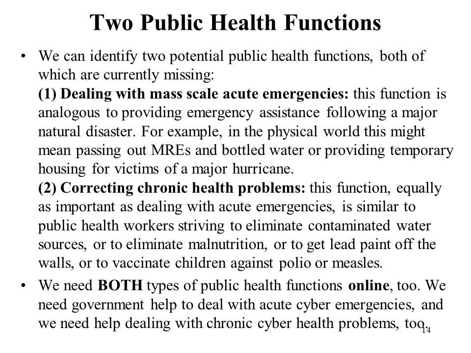 14 Two Public Health Functions We can identify two potential public health functions, both of which are currently missing: (1) Dealing with mass scale acute emergencies: this function is analogous to providing emergency assistance following a major natural disaster.