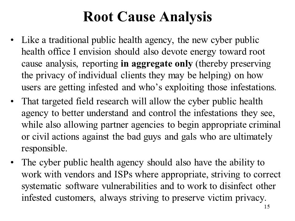 15 Root Cause Analysis Like a traditional public health agency, the new cyber public health office I envision should also devote energy toward root cause analysis, reporting in aggregate only (thereby preserving the privacy of individual clients they may be helping) on how users are getting infested and who's exploiting those infestations.