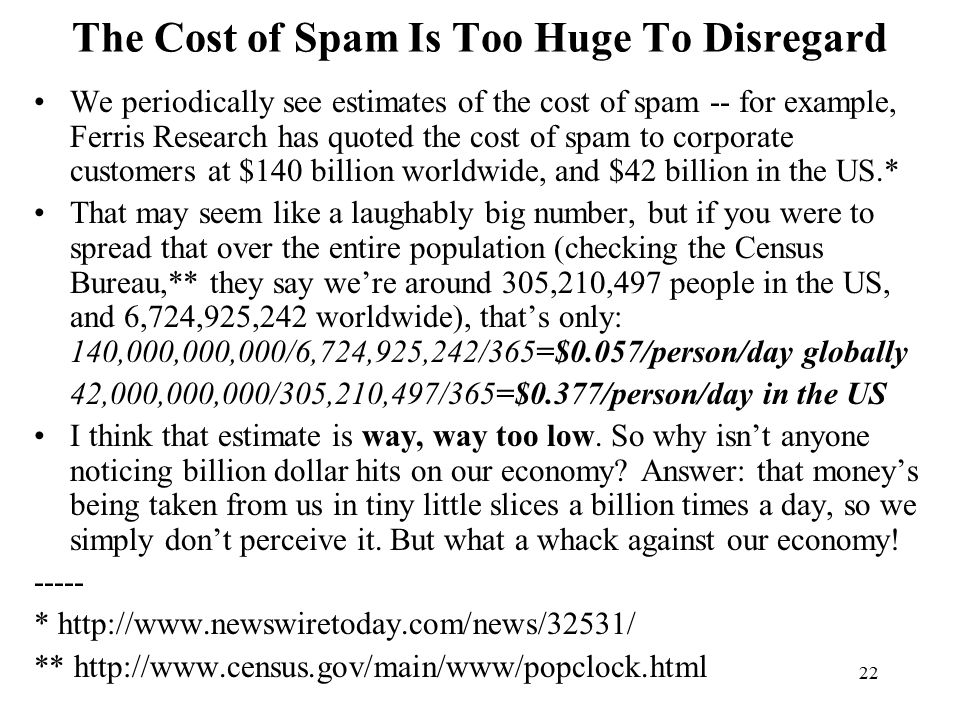 22 The Cost of Spam Is Too Huge To Disregard We periodically see estimates of the cost of spam -- for example, Ferris Research has quoted the cost of spam to corporate customers at $140 billion worldwide, and $42 billion in the US.* That may seem like a laughably big number, but if you were to spread that over the entire population (checking the Census Bureau,** they say we're around 305,210,497 people in the US, and 6,724,925,242 worldwide), that's only: 140,000,000,000/6,724,925,242/365=$0.057/person/day globally 42,000,000,000/305,210,497/365=$0.377/person/day in the US I think that estimate is way, way too low.
