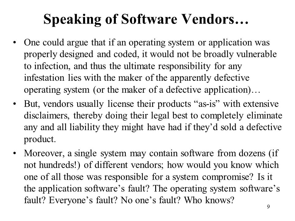 9 Speaking of Software Vendors… One could argue that if an operating system or application was properly designed and coded, it would not be broadly vulnerable to infection, and thus the ultimate responsibility for any infestation lies with the maker of the apparently defective operating system (or the maker of a defective application)… But, vendors usually license their products as-is with extensive disclaimers, thereby doing their legal best to completely eliminate any and all liability they might have had if they'd sold a defective product.