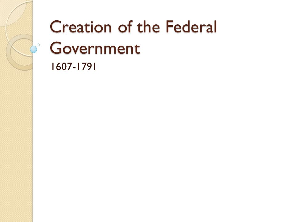 Creation of the Federal Government 1607-1791
