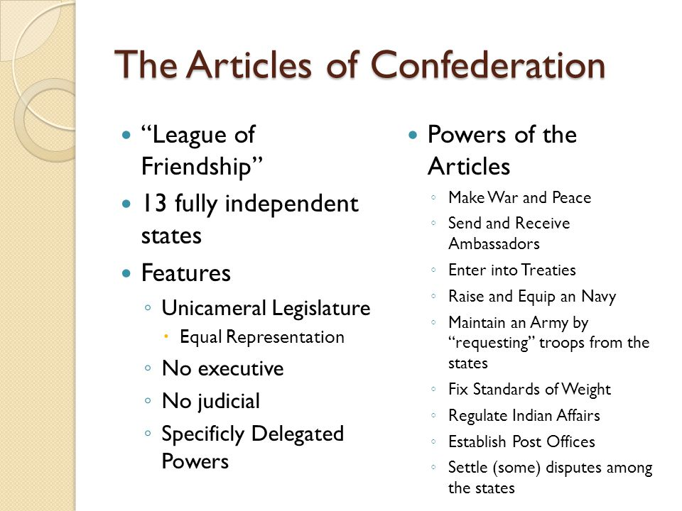 The Articles of Confederation League of Friendship 13 fully independent states Features ◦ Unicameral Legislature  Equal Representation ◦ No executive ◦ No judicial ◦ Specificly Delegated Powers Powers of the Articles ◦ Make War and Peace ◦ Send and Receive Ambassadors ◦ Enter into Treaties ◦ Raise and Equip an Navy ◦ Maintain an Army by requesting troops from the states ◦ Fix Standards of Weight ◦ Regulate Indian Affairs ◦ Establish Post Offices ◦ Settle (some) disputes among the states