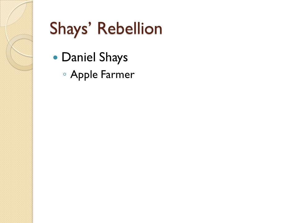 Shays' Rebellion Daniel Shays ◦ Apple Farmer