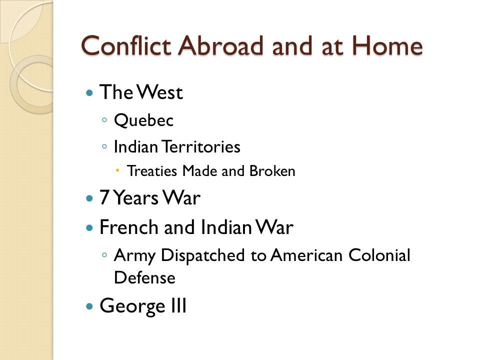 Conflict Abroad and at Home The West ◦ Quebec ◦ Indian Territories  Treaties Made and Broken 7 Years War French and Indian War ◦ Army Dispatched to American Colonial Defense George III