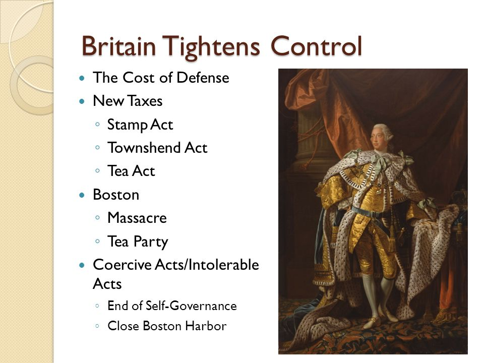 Britain Tightens Control The Cost of Defense New Taxes ◦ Stamp Act ◦ Townshend Act ◦ Tea Act Boston ◦ Massacre ◦ Tea Party Coercive Acts/Intolerable Acts ◦ End of Self-Governance ◦ Close Boston Harbor