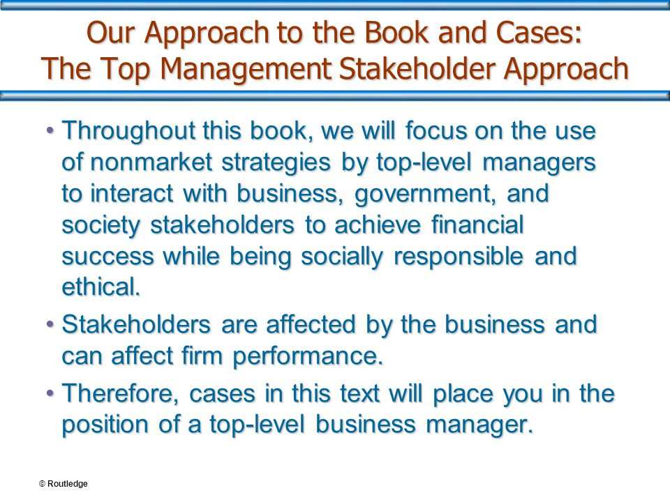 Our Approach to the Book and Cases: The Top Management Stakeholder Approach Throughout this book, we will focus on the use of nonmarket strategies by
