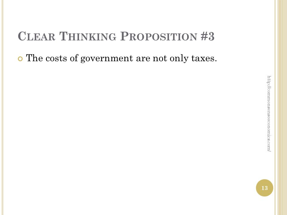 C LEAR T HINKING P ROPOSITION #3 The costs of government are not only taxes.