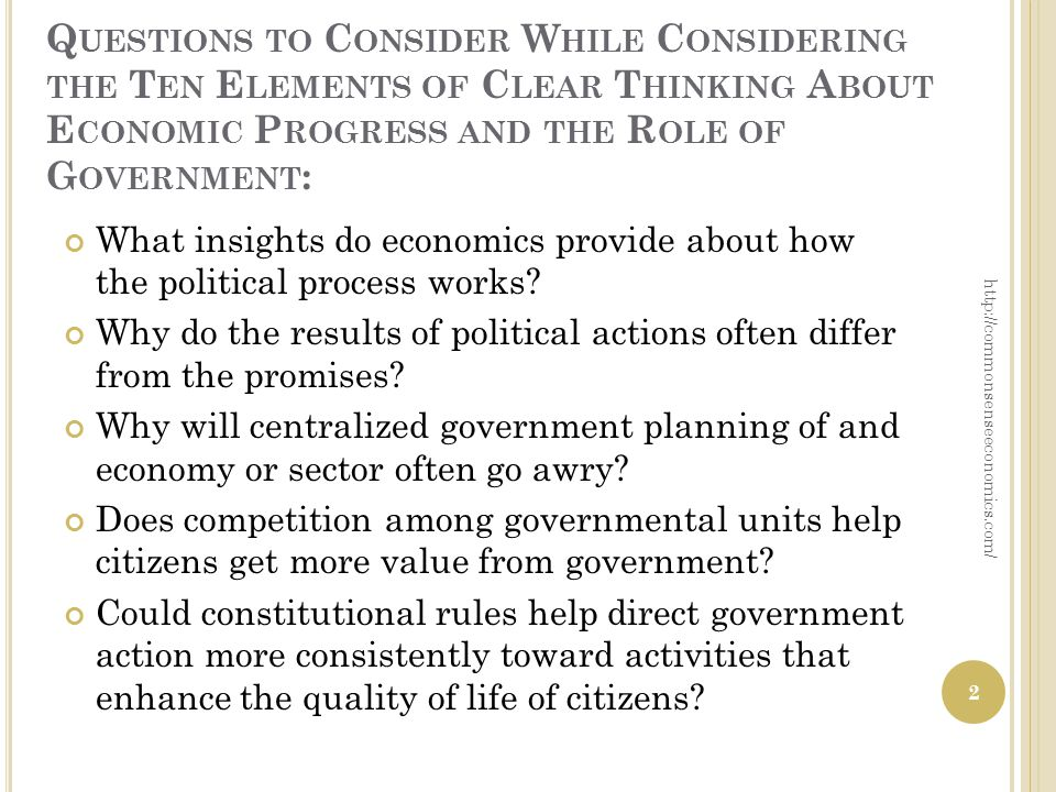 Q UESTIONS TO C ONSIDER W HILE C ONSIDERING THE T EN E LEMENTS OF C LEAR T HINKING A BOUT E CONOMIC P ROGRESS AND THE R OLE OF G OVERNMENT : What insights do economics provide about how the political process works.