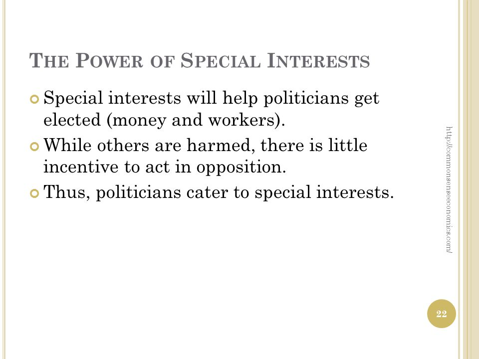 T HE P OWER OF S PECIAL I NTERESTS Special interests will help politicians get elected (money and workers).