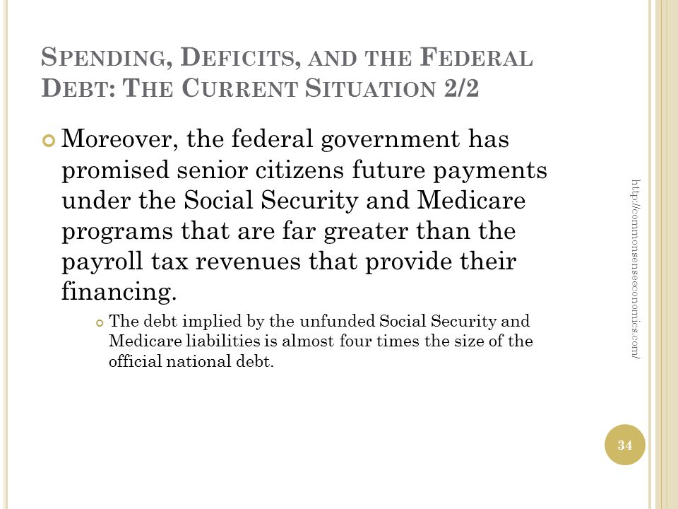 S PENDING, D EFICITS, AND THE F EDERAL D EBT : T HE C URRENT S ITUATION 2/2 Moreover, the federal government has promised senior citizens future payments under the Social Security and Medicare programs that are far greater than the payroll tax revenues that provide their financing.