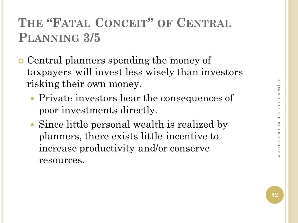 T HE F ATAL C ONCEIT OF C ENTRAL P LANNING 3/5 Central planners spending the money of taxpayers will invest less wisely than investors risking their own money.