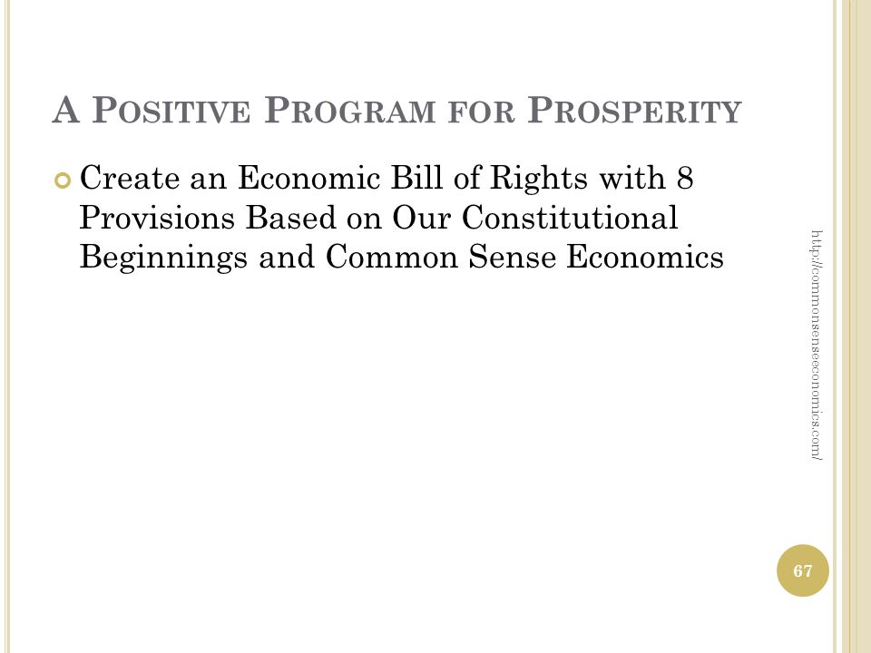 A P OSITIVE P ROGRAM FOR P ROSPERITY Create an Economic Bill of Rights with 8 Provisions Based on Our Constitutional Beginnings and Common Sense Economics 67 http://commonsenseeconomics.com/