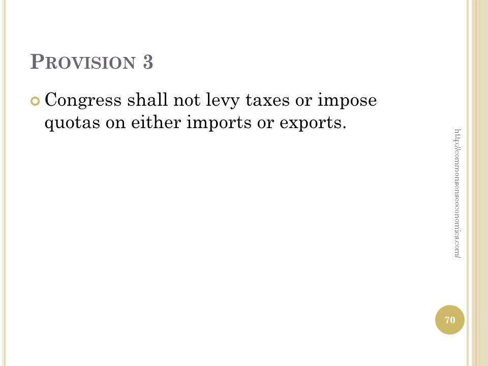 P ROVISION 3 Congress shall not levy taxes or impose quotas on either imports or exports.