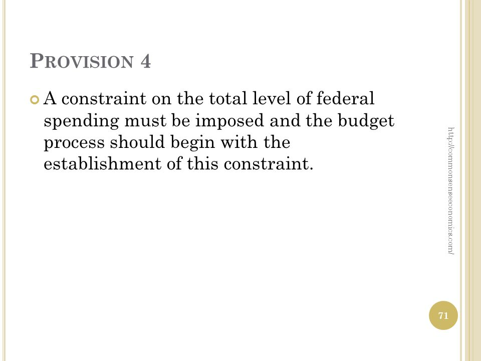 P ROVISION 4 A constraint on the total level of federal spending must be imposed and the budget process should begin with the establishment of this constraint.