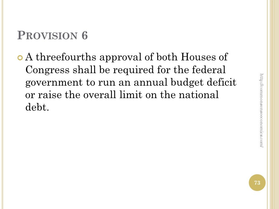 P ROVISION 6 A three­fourths approval of both Houses of Congress shall be required for the federal government to run an annual budget deficit or raise the overall limit on the national debt.