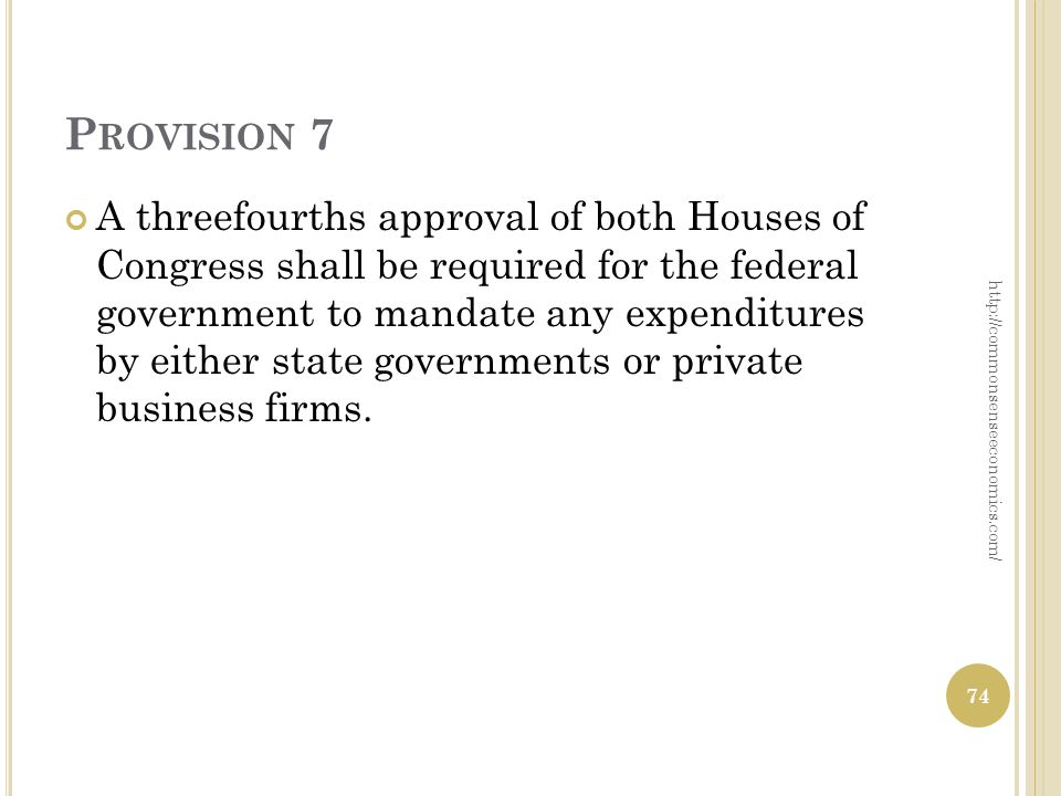 P ROVISION 7 A three­fourths approval of both Houses of Congress shall be required for the federal government to mandate any expenditures by either state governments or private business firms.