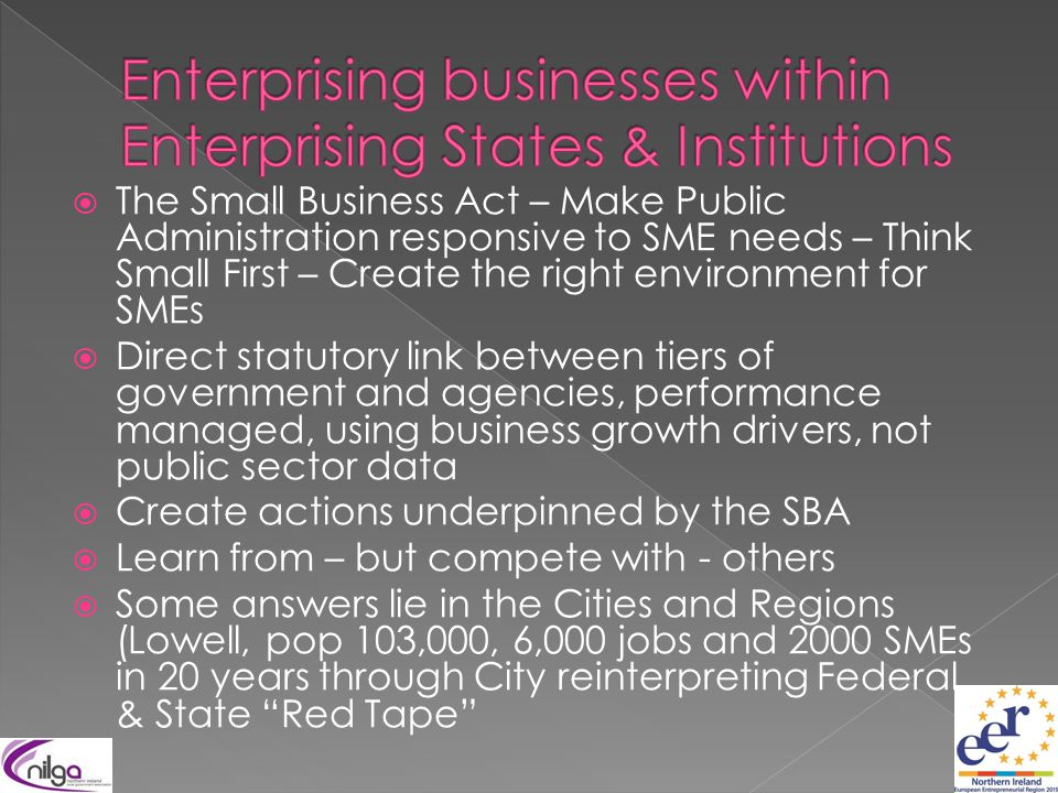  The Small Business Act – Make Public Administration responsive to SME needs – Think Small First – Create the right environment for SMEs  Direct statutory link between tiers of government and agencies, performance managed, using business growth drivers, not public sector data  Create actions underpinned by the SBA  Learn from – but compete with - others  Some answers lie in the Cities and Regions (Lowell, pop 103,000, 6,000 jobs and 2000 SMEs in 20 years through City reinterpreting Federal, & State Red Tape
