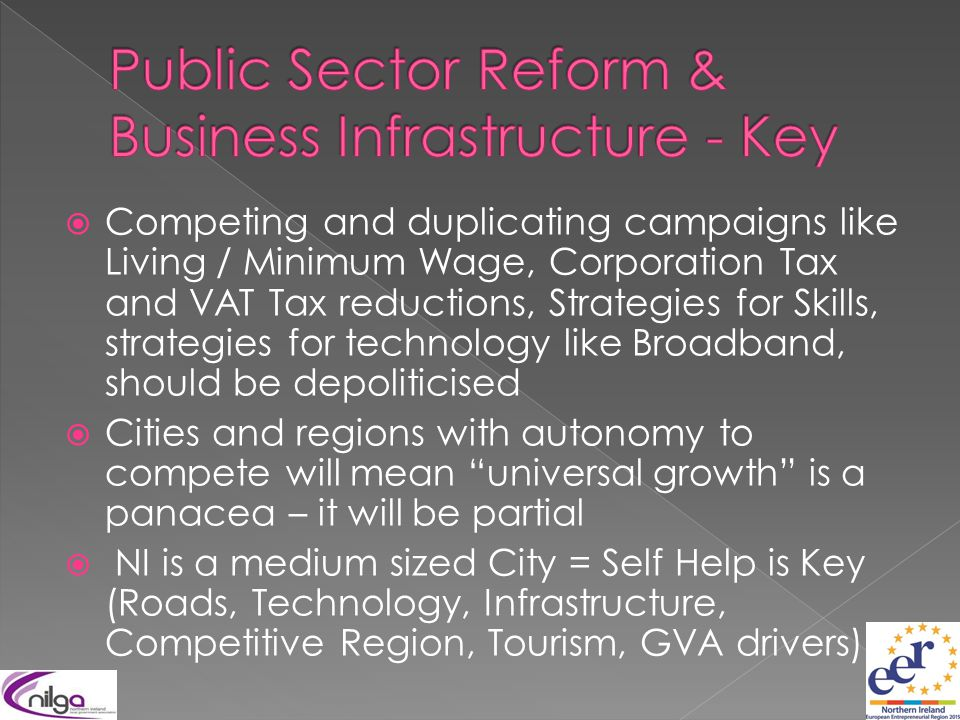  Competing and duplicating campaigns like Living / Minimum Wage, Corporation Tax and VAT Tax reductions, Strategies for Skills, strategies for technology like Broadband, should be depoliticised  Cities and regions with autonomy to compete will mean universal growth is a panacea – it will be partial  NI is a medium sized City = Self Help is Key (Roads, Technology, Infrastructure, Competitive Region, Tourism, GVA drivers)