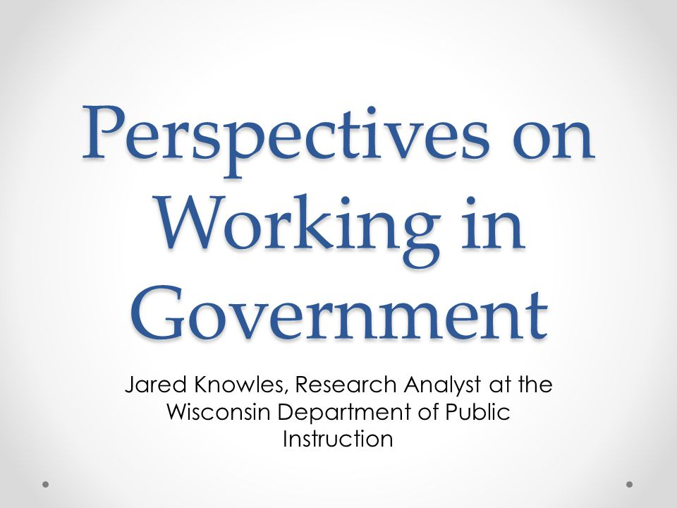 Perspectives on Working in Government Jared Knowles, Research Analyst at the Wisconsin Department of Public Instruction