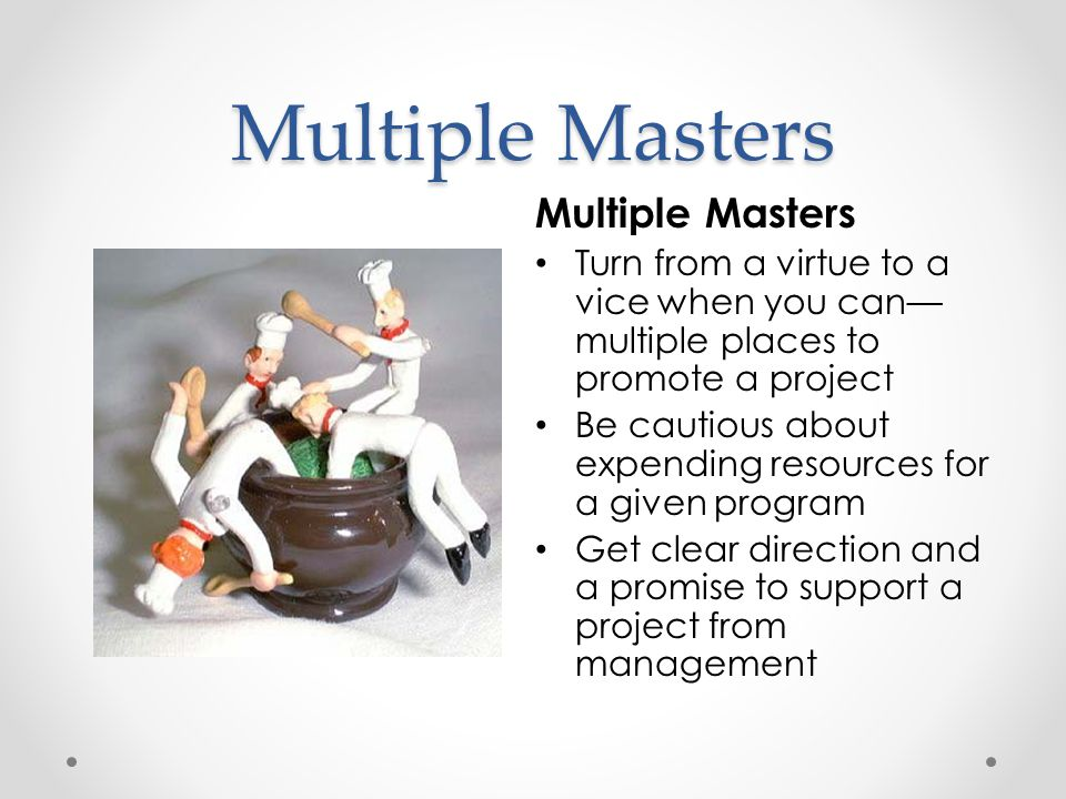 Turn from a virtue to a vice when you can— multiple places to promote a project Be cautious about expending resources for a given program Get clear direction and a promise to support a project from management