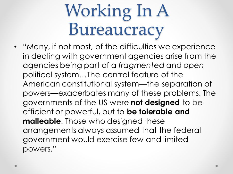 Working In A Bureaucracy Many, if not most, of the difficulties we experience in dealing with government agencies arise from the agencies being part of a fragmented and open political system…The central feature of the American constitutional system—the separation of powers—exacerbates many of these problems.