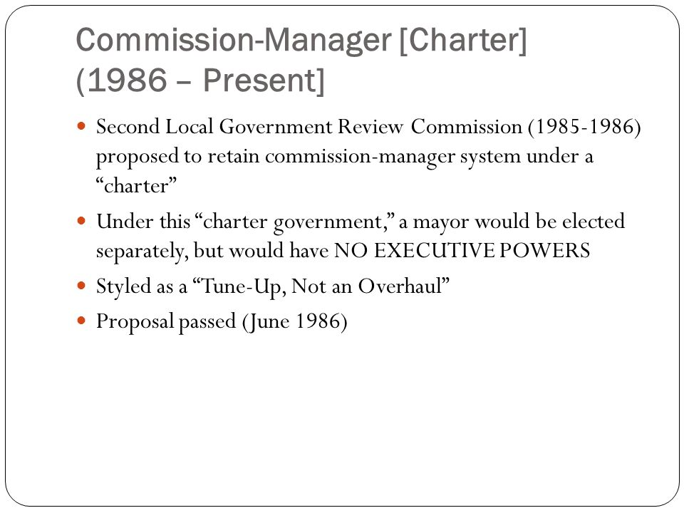 Commission-Manager [Charter] (1986 – Present] Second Local Government Review Commission (1985-1986) proposed to retain commission-manager system under a charter Under this charter government, a mayor would be elected separately, but would have NO EXECUTIVE POWERS Styled as a Tune-Up, Not an Overhaul Proposal passed (June 1986)